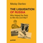 The Liquidation of Russia. Who Helped the Reds to Win the Civil War? Стариков Н. В.